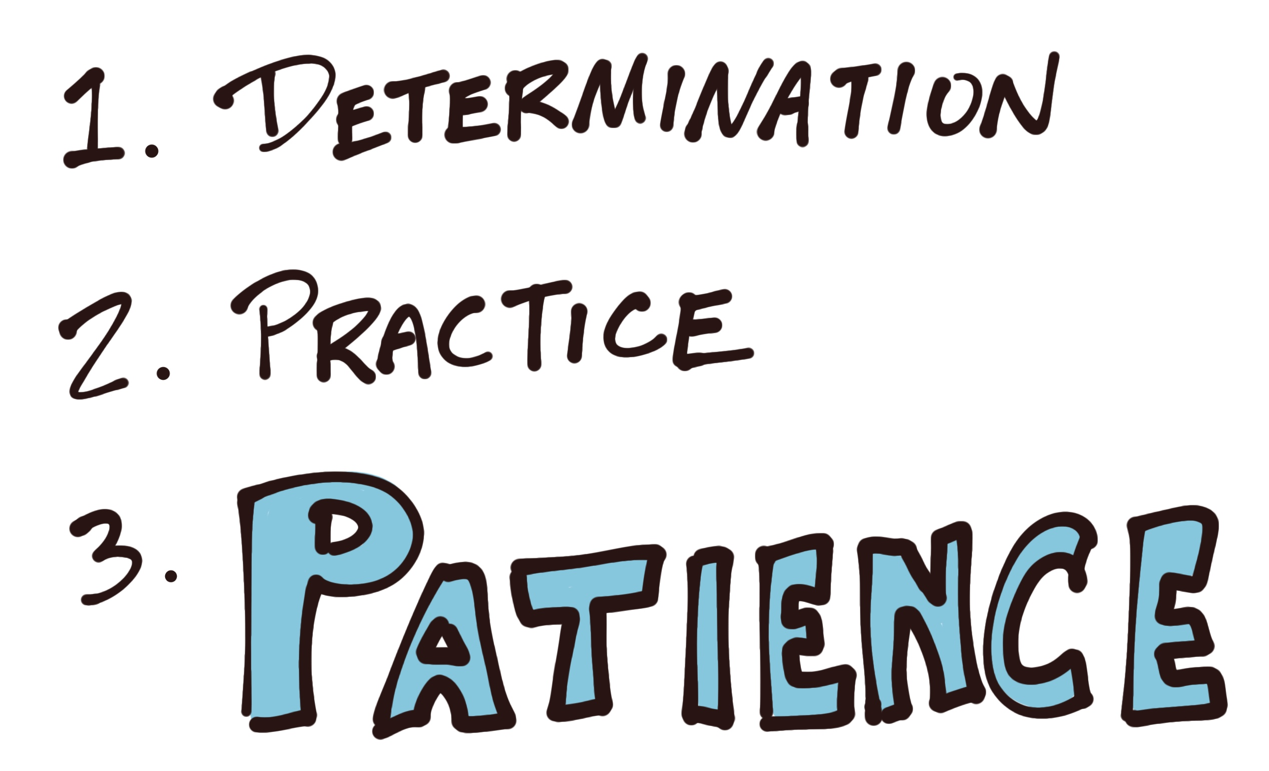 Determination, practice, and patience!!